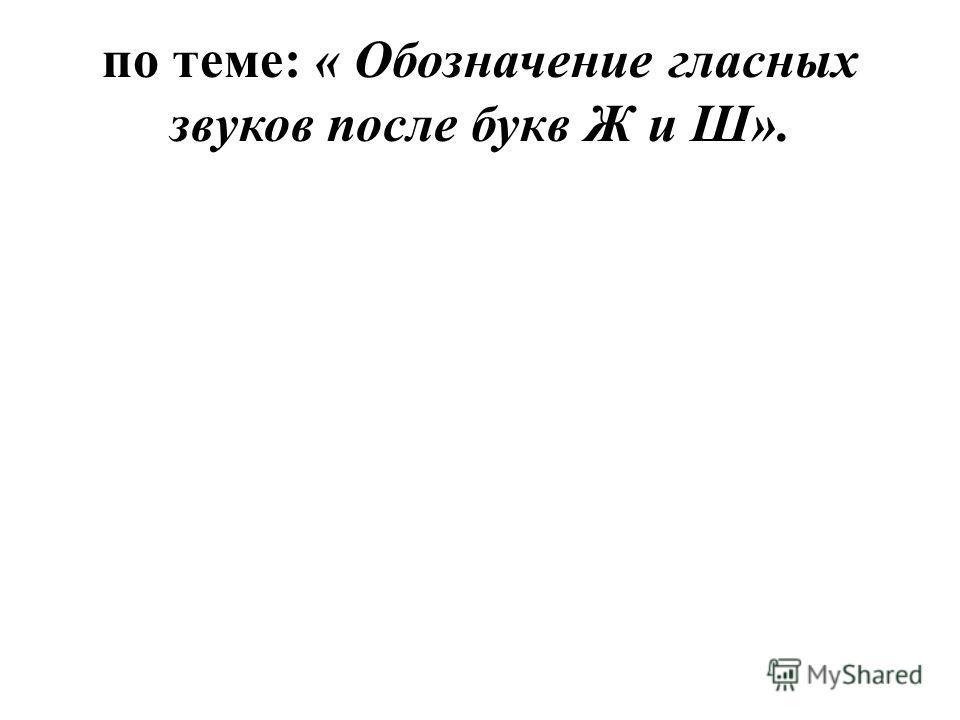 по теме: « Обозначение гласных звуков после букв Ж и Ш».