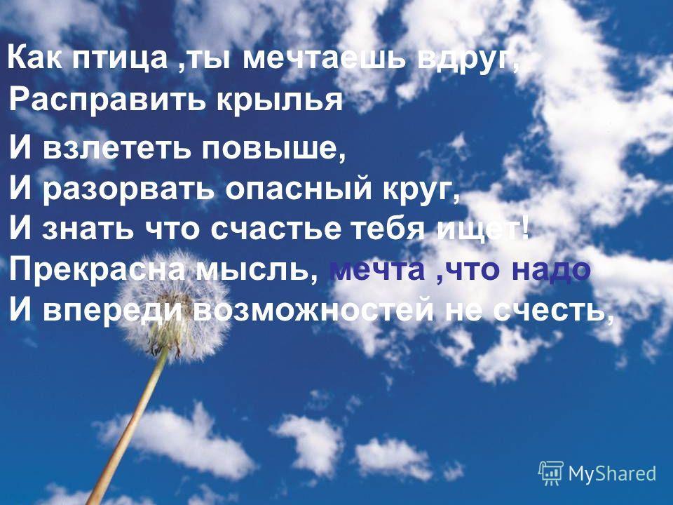 Как птица,ты мечтаешь вдруг, Расправить крылья И взлететь повыше, И разорвать опасный круг, И знать что счастье тебя ищет! Прекрасна мысль, мечта,что надо И впереди возможностей не счесть,