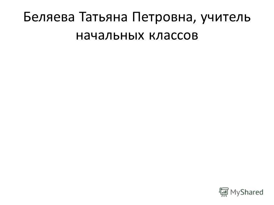 Беляева Татьяна Петровна, учитель начальных классов