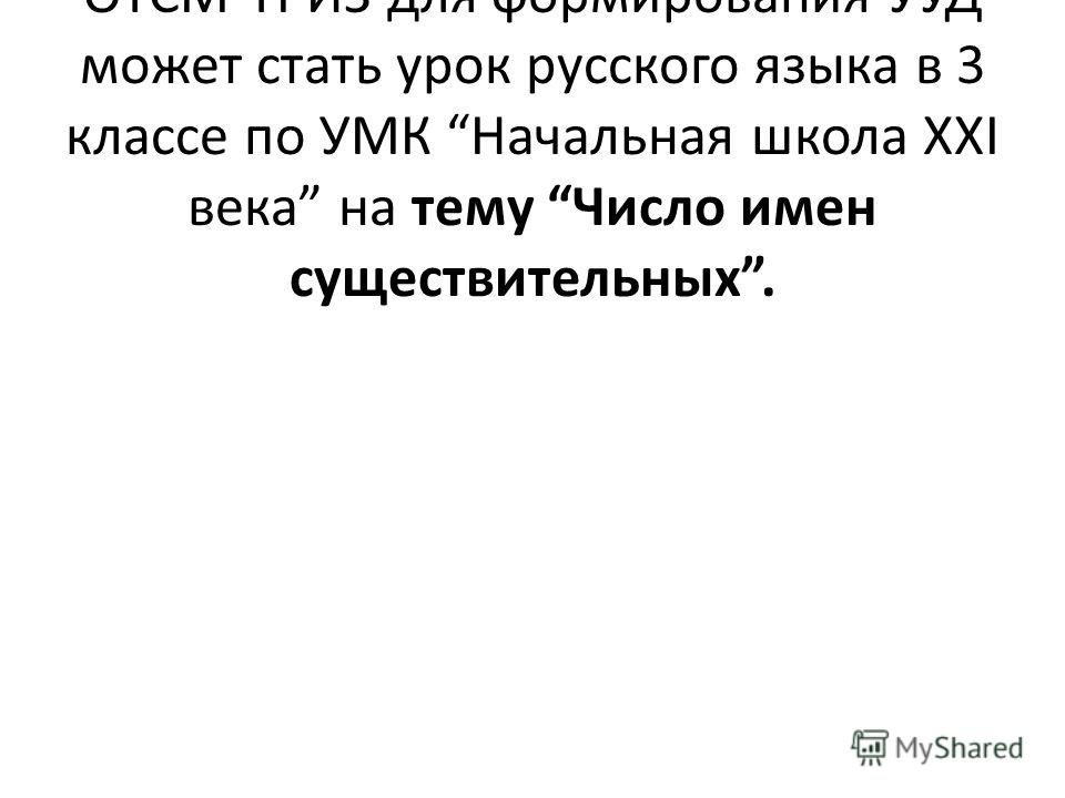 Примером использования приемов ОТСМ-ТРИЗ для формирования УУД может стать урок русского языка в 3 классе по УМК Начальная школа XXI века на тему Число имен существительных.