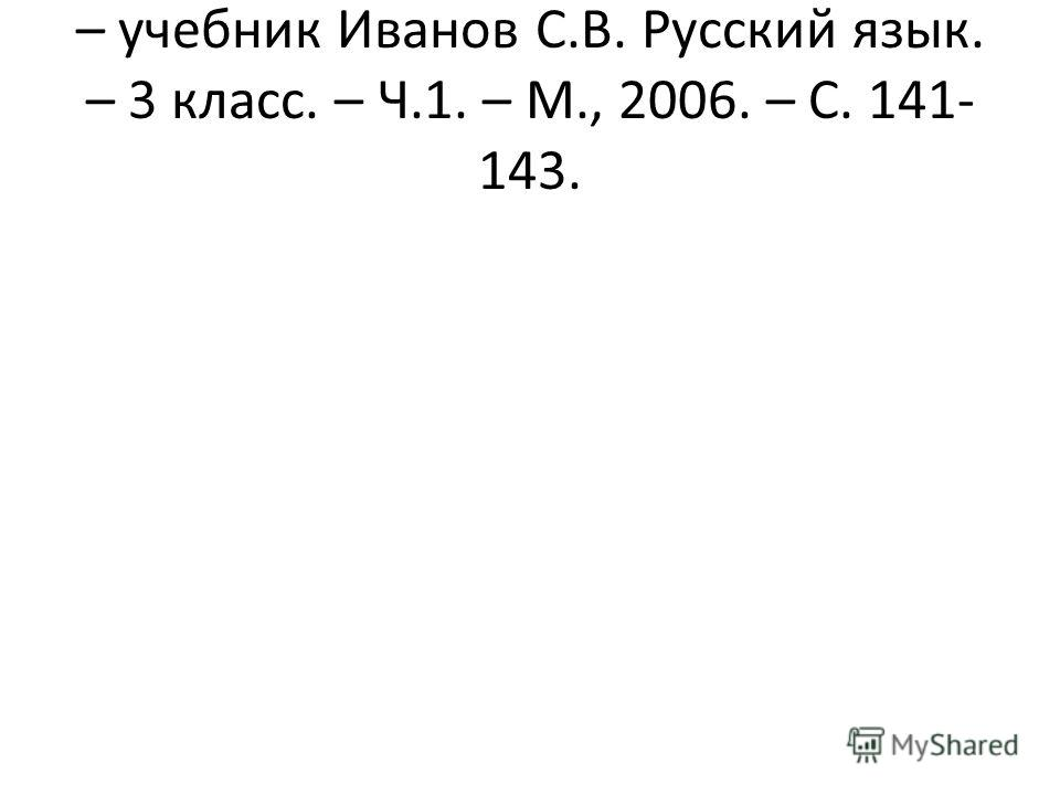 – учебник Иванов С.В. Русский язык. – 3 класс. – Ч.1. – М., 2006. – С. 141- 143.