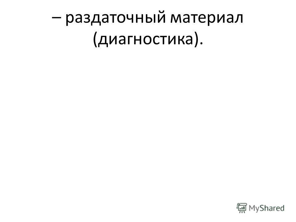 – раздаточный материал (диагностика).