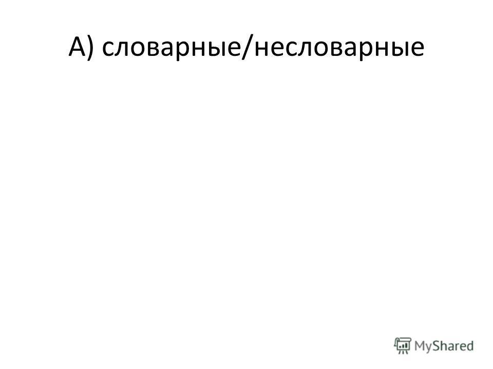А) словарные/несловарные