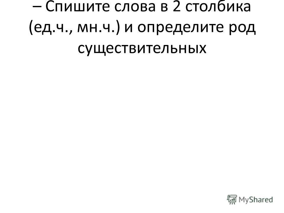 – Спишите слова в 2 столбика (ед.ч., мн.ч.) и определите род существительных