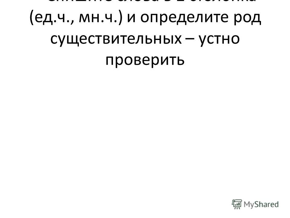 – Спишите слова в 2 столбика (ед.ч., мн.ч.) и определите род существительных – устно проверить