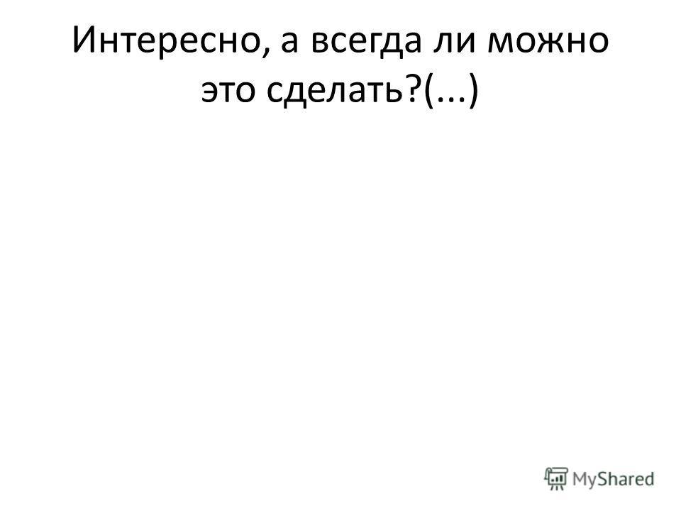 Интересно, а всегда ли можно это сделать?(...)