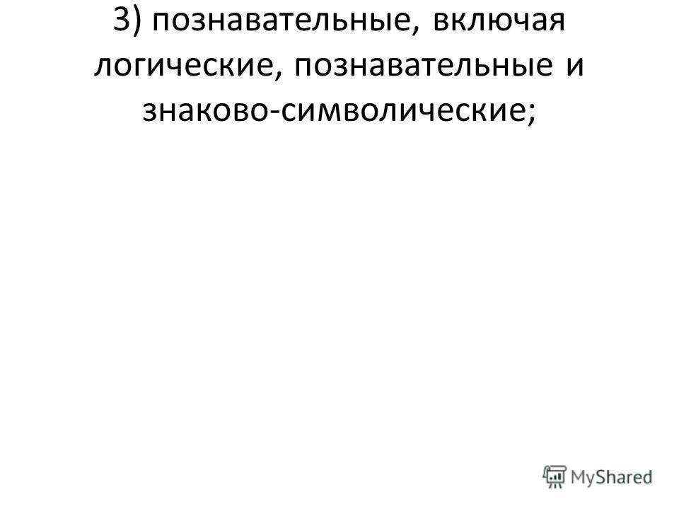3) познавательные, включая логические, познавательные и знаково-символические;
