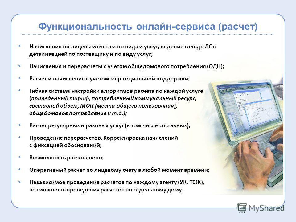 Функциональность онлайн-сервиса (расчет) Начисления по лицевым счетам по видам услуг, ведение сальдо ЛС с детализацией по поставщику и по виду услуг; Начисления и перерасчеты с учетом общедомового потребления (ОДН); Расчет и начисление с учетом мер с