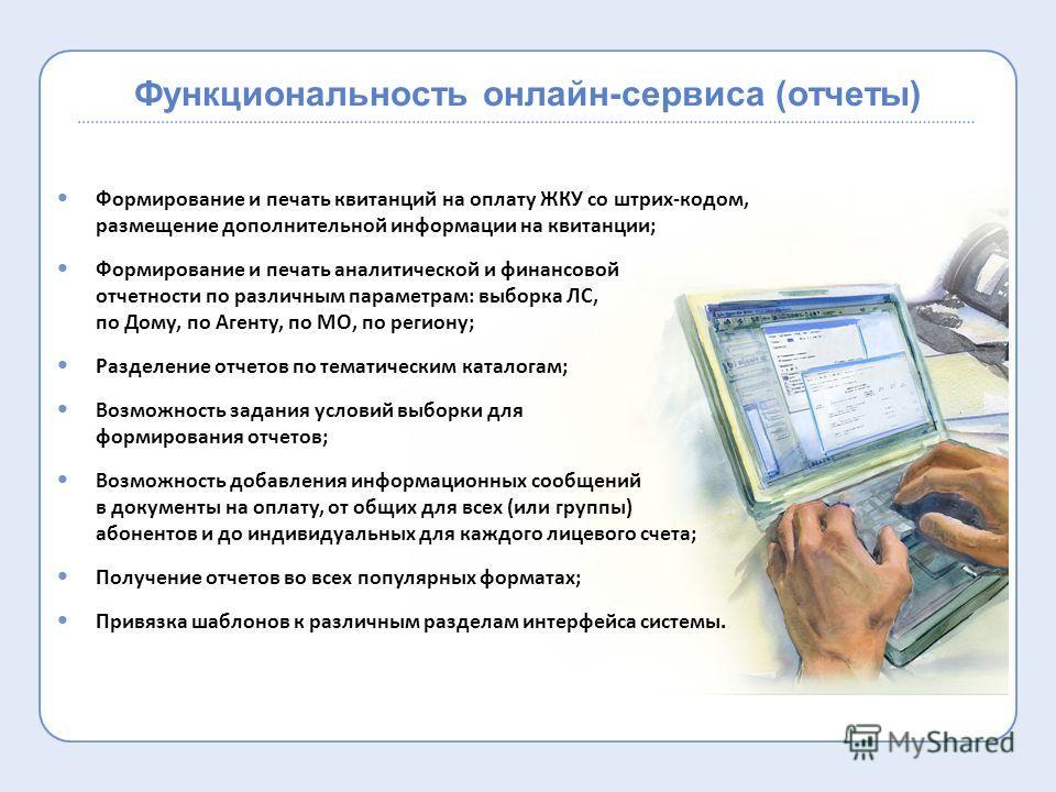 Функциональность онлайн-сервиса (отчеты) Формирование и печать квитанций на оплату ЖКУ со штрих-кодом, размещение дополнительной информации на квитанции; Формирование и печать аналитической и финансовой отчетности по различным параметрам: выборка ЛС,