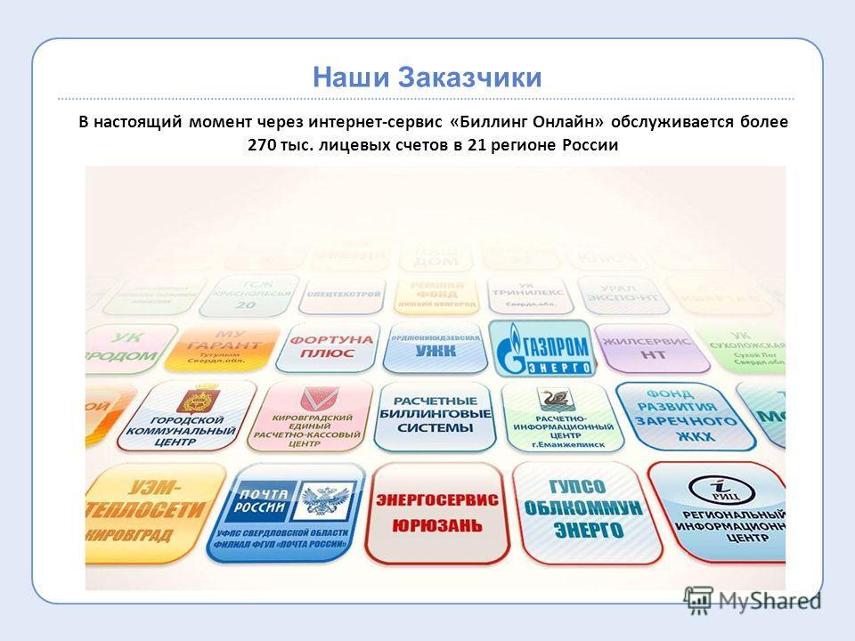 Наши Заказчики В настоящий момент через интернет-сервис «Биллинг Онлайн» обслуживается более 270 тыс. лицевых счетов в 21 регионе России
