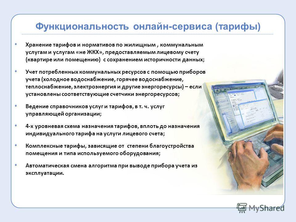 Функциональность онлайн-сервиса (тарифы) Хранение тарифов и нормативов по жилищным, коммунальным услугам и услугам «не ЖКХ», предоставляемым лицевому счету (квартире или помещению) с сохранением историчности данных; Учет потребленных коммунальных рес