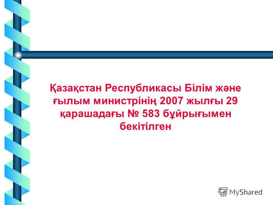 2 Қазақстан Республикасы Білім және ғылым министрінің 2007 жылғы 29 қарашадағы 583 бұйрығымен бекітілген