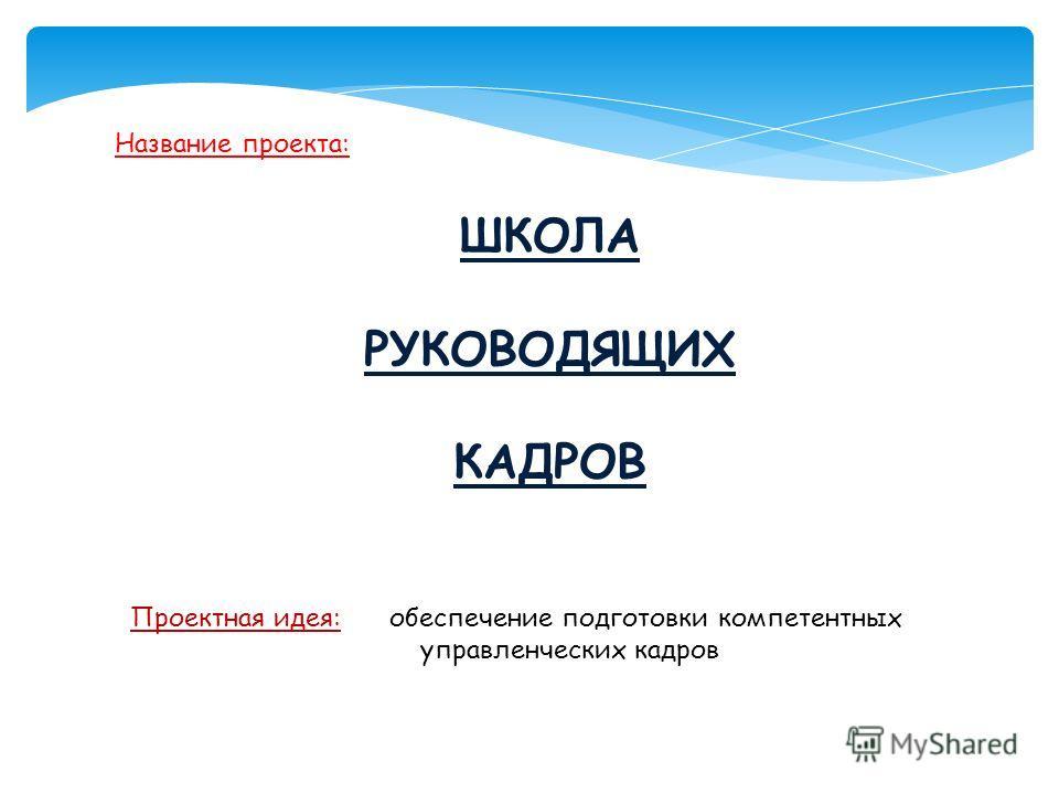 Название проекта: ШКОЛА РУКОВОДЯЩИХ КАДРОВ Проектная идея: обеспечение подготовки компетентных управленческих кадров