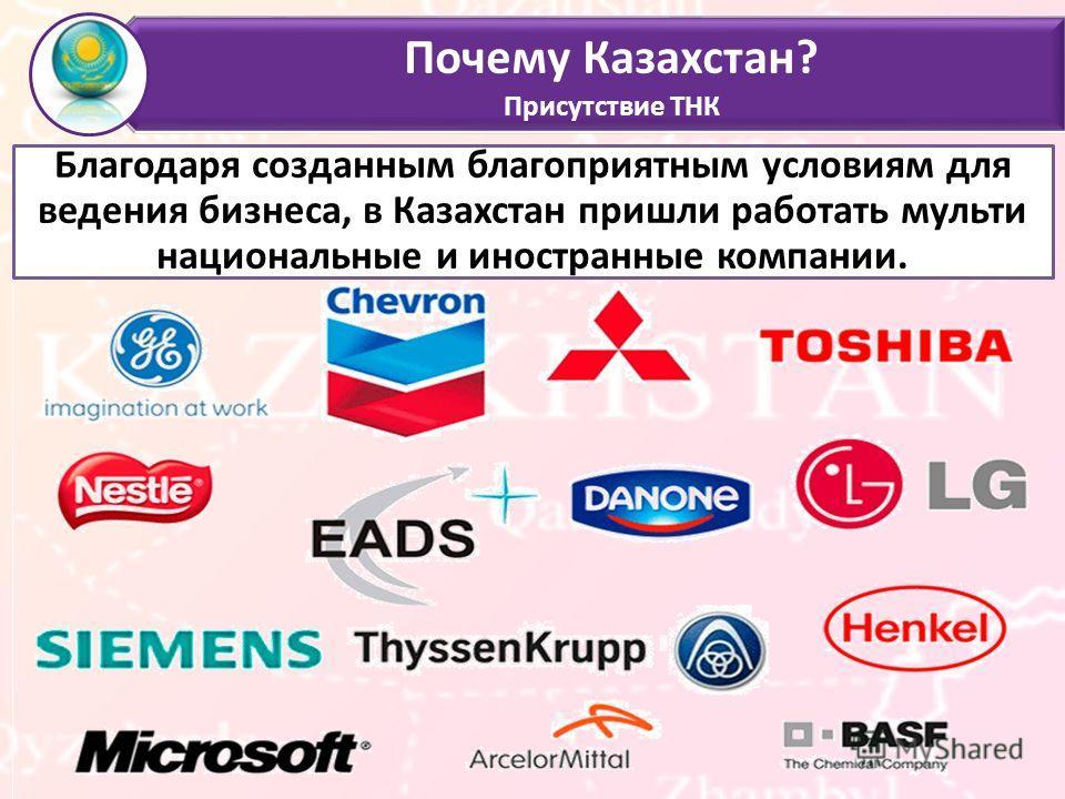 Почему Казахстан? Присутствие ТНК Благодаря созданным благоприятным условиям для ведения бизнеса, в Казахстан пришли работать мульти национальные и иностранные компании.
