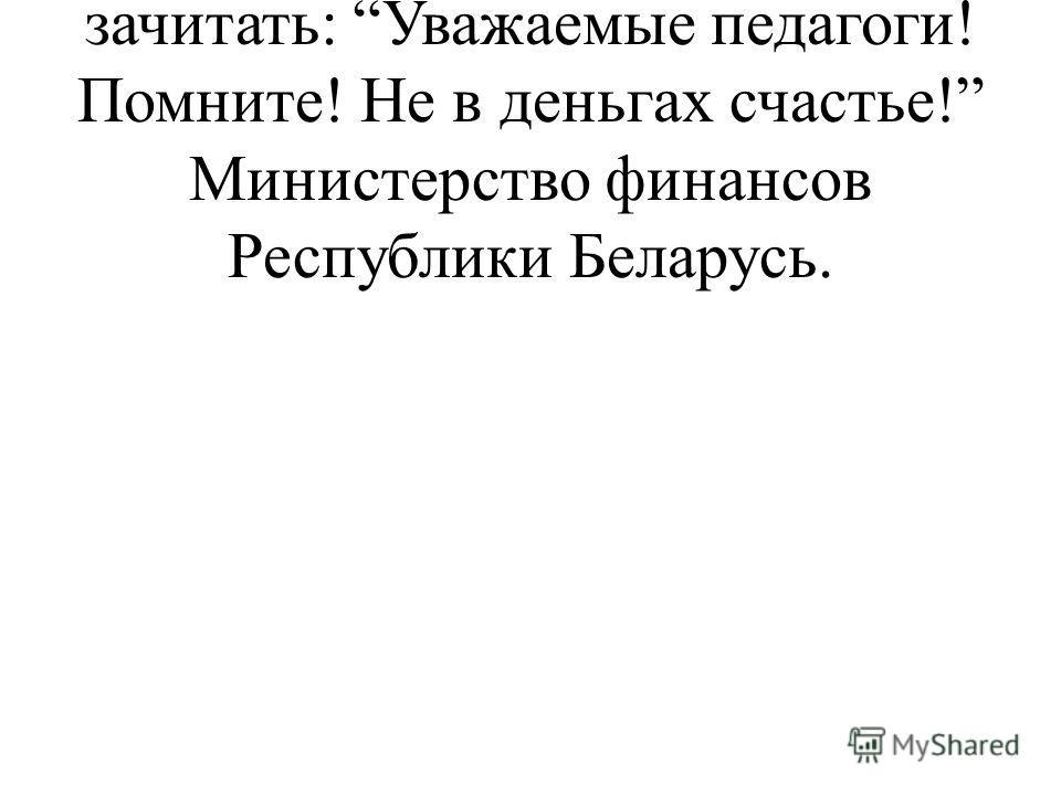 А эту телеграмму позвольте мне зачитать: Уважаемые педагоги! Помните! Не в деньгах счастье! Министерство финансов Республики Беларусь.