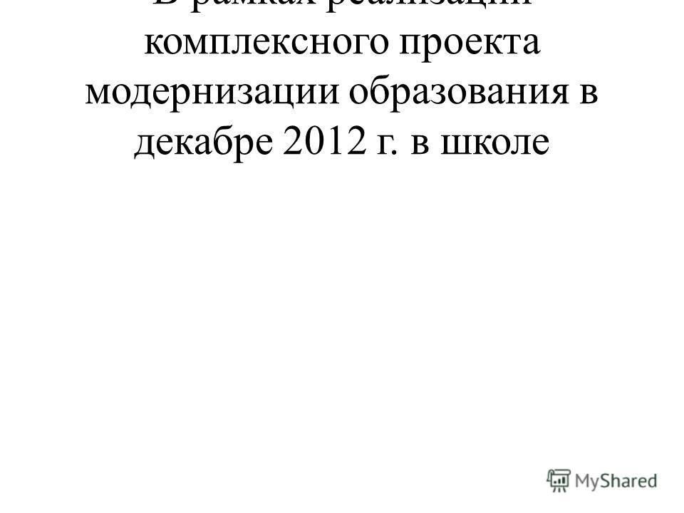 В рамках реализации комплексного проекта модернизации образования в декабре 2012 г. в школе