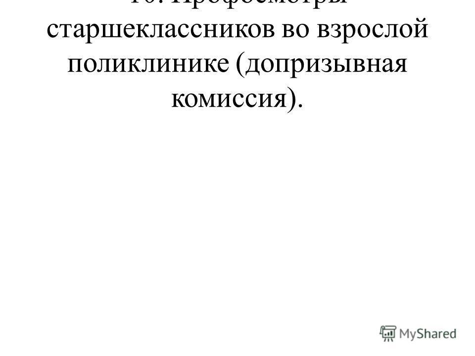 10. Профосмотры старшеклассников во взрослой поликлинике (допризывная комиссия).