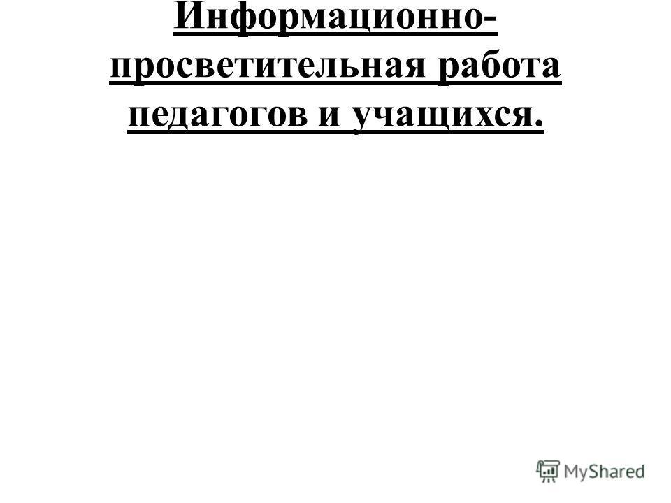 Информационно- просветительная работа педагогов и учащихся.