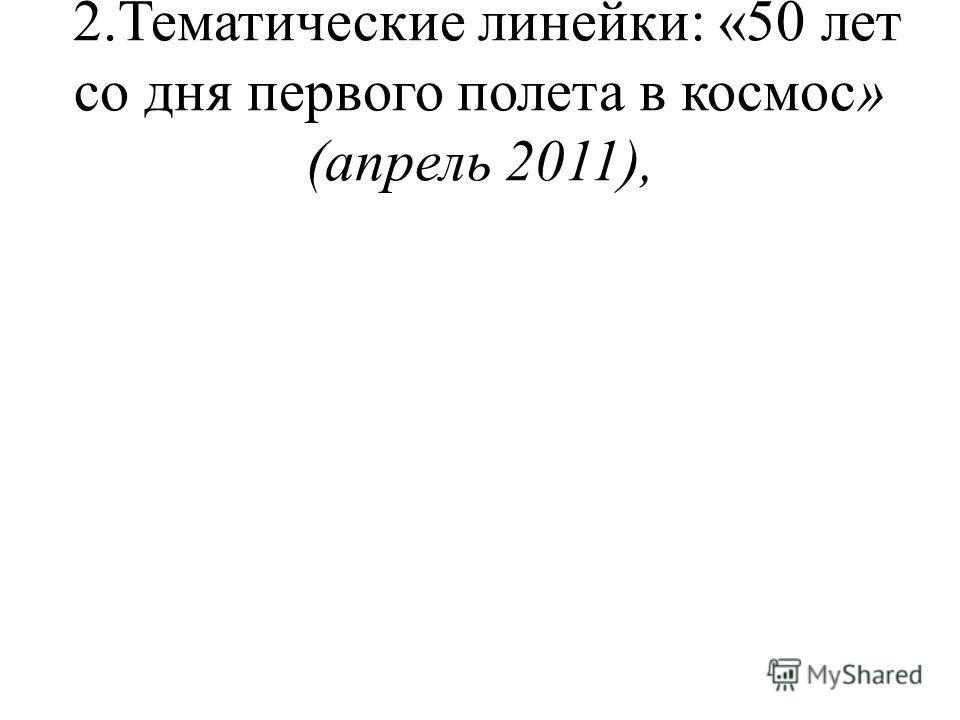 2.Тематические линейки: «50 лет со дня первого полета в космос» (апрель 2011),