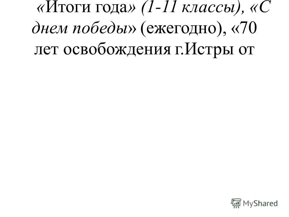 «Итоги года» (1-11 классы), «С днем победы» (ежегодно), «70 лет освобождения г.Истры от