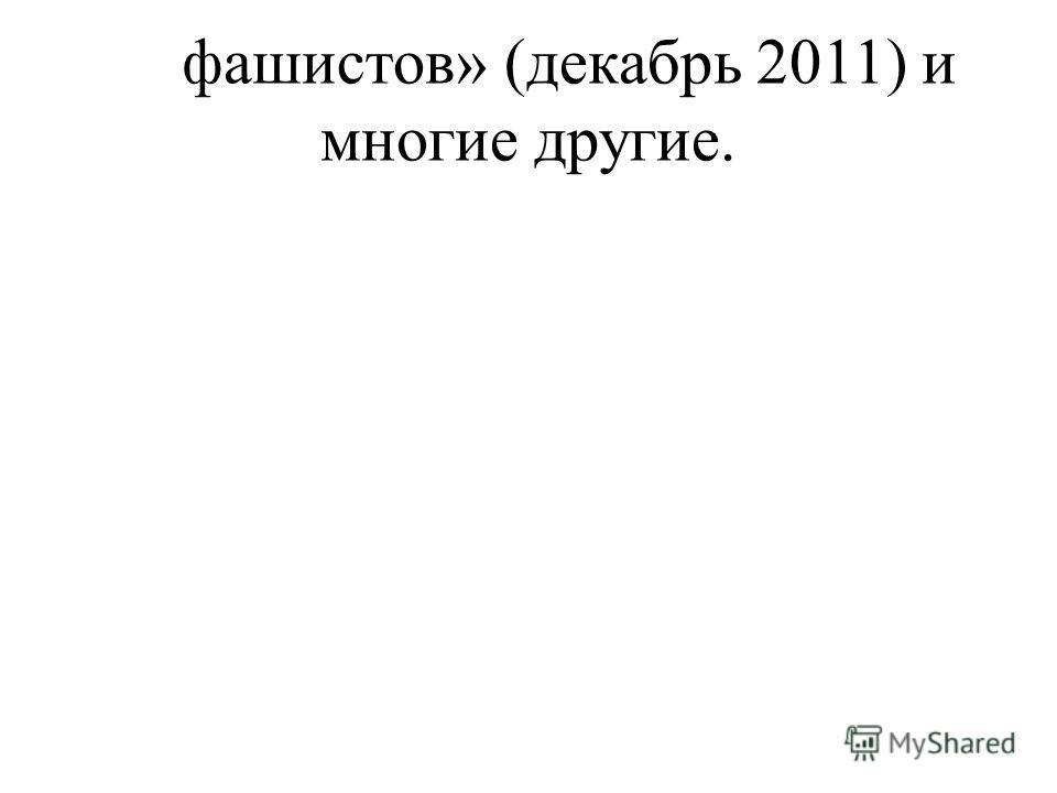 фашистов» (декабрь 2011) и многие другие.