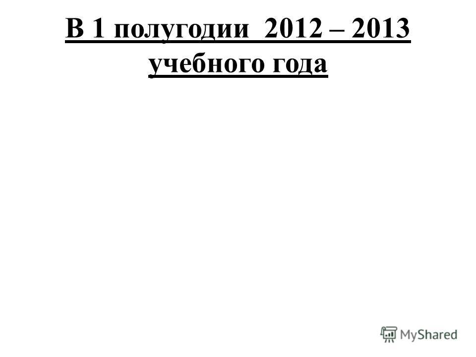В 1 полугодии 2012 – 2013 учебного года