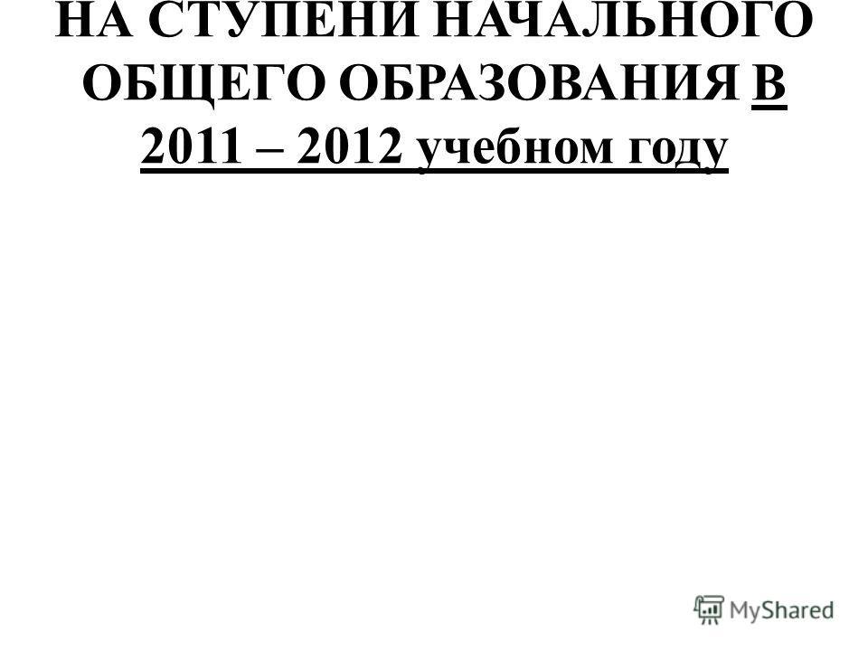 НА СТУПЕНИ НАЧАЛЬНОГО ОБЩЕГО ОБРАЗОВАНИЯ В 2011 – 2012 учебном году