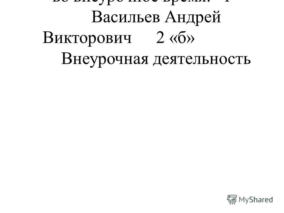 во внеурочное время.1 Васильев Андрей Викторович2 «б» Внеурочная деятельность