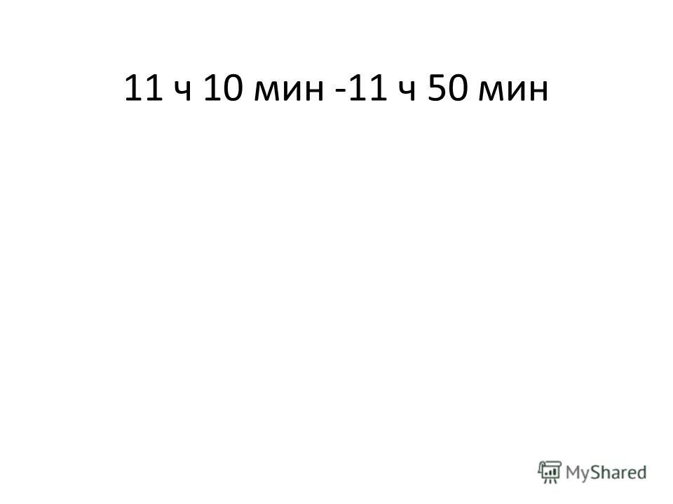 11 ч 10 мин -11 ч 50 мин