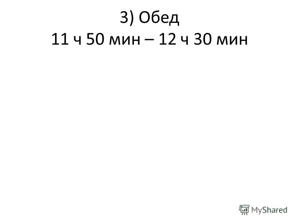 3) Обед 11 ч 50 мин – 12 ч 30 мин