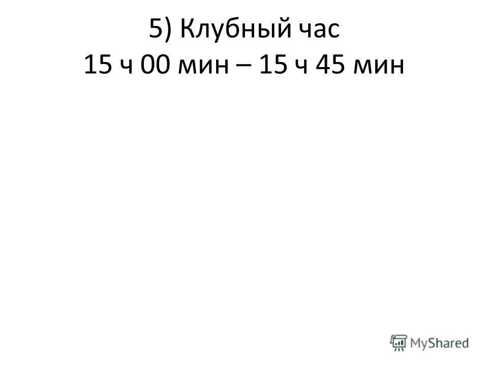 5) Клубный час 15 ч 00 мин – 15 ч 45 мин