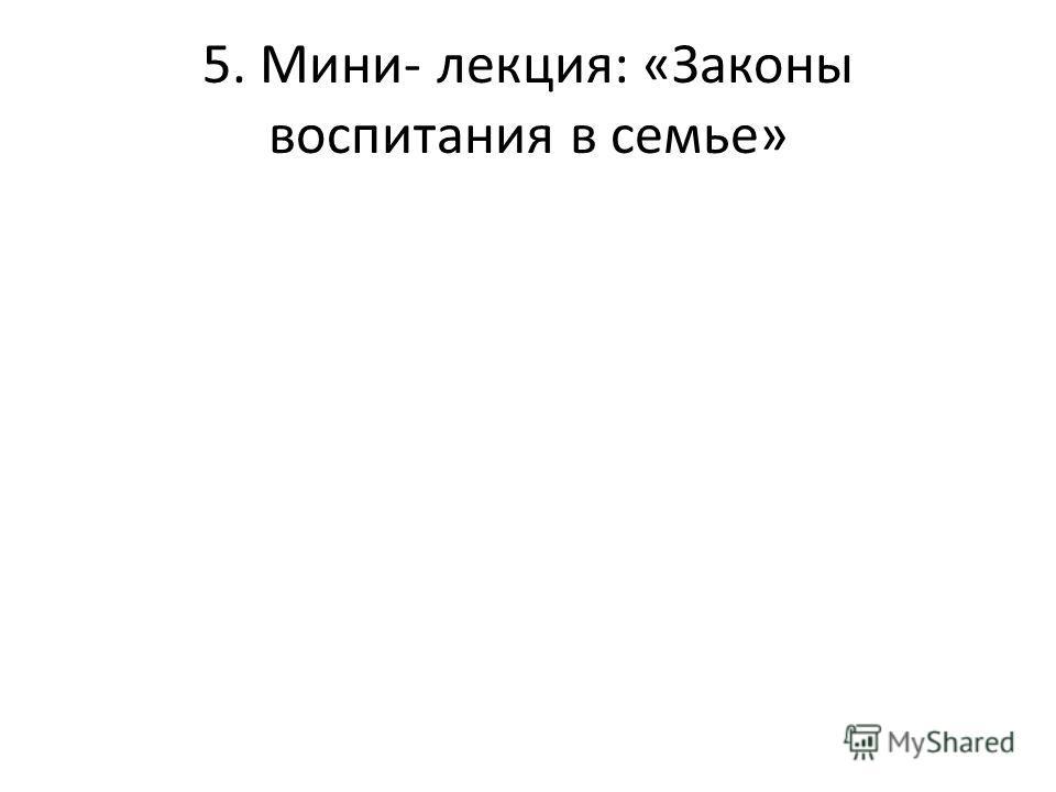 5. Мини- лекция: «Законы воспитания в семье»
