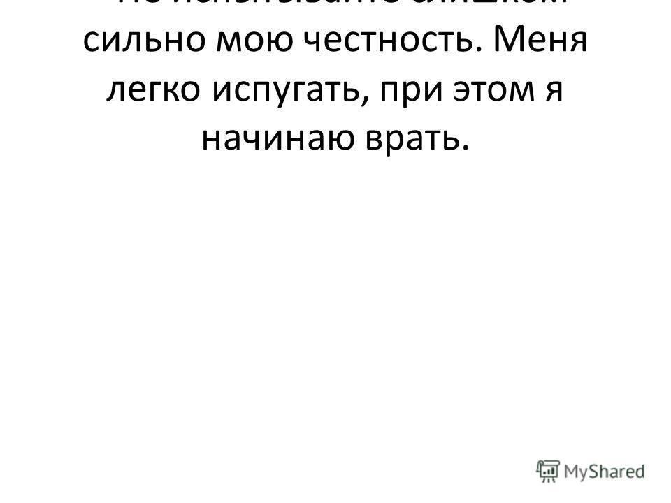 - Не испытывайте слишком сильно мою честность. Меня легко испугать, при этом я начинаю врать.