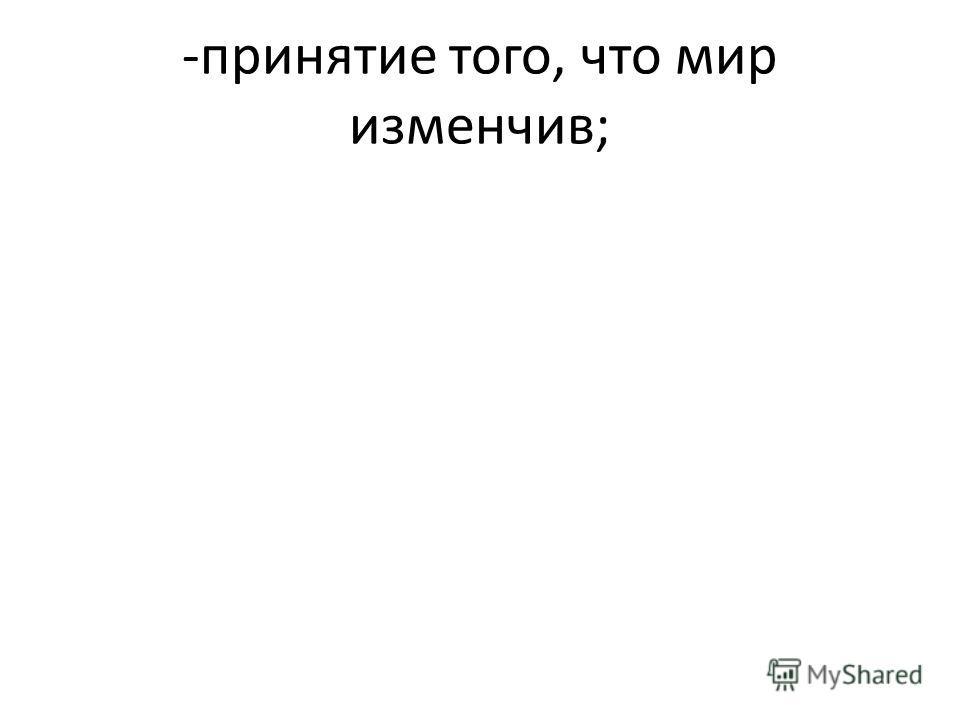 -принятие того, что мир изменчив;