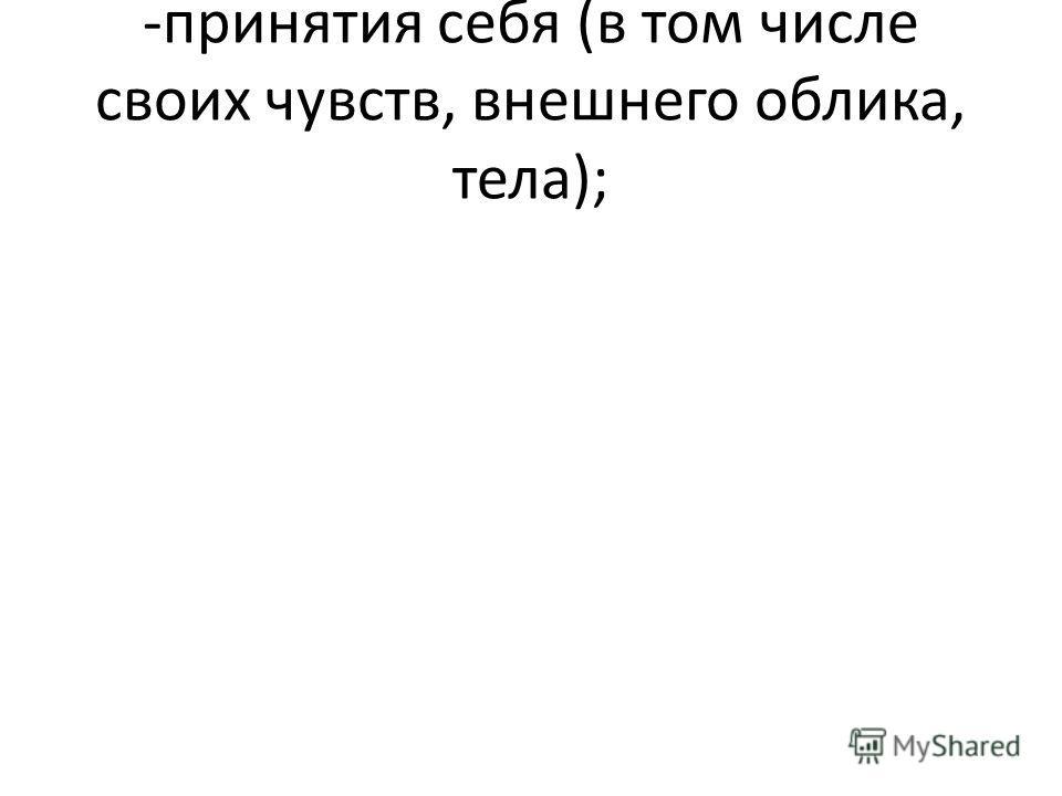-принятия себя (в том числе своих чувств, внешнего облика, тела);