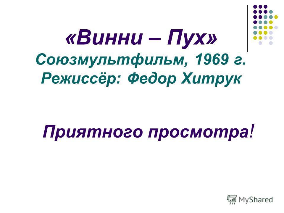 «Винни – Пух» Союзмультфильм, 1969 г. Режиссёр: Федор Хитрук Приятного просмотра !