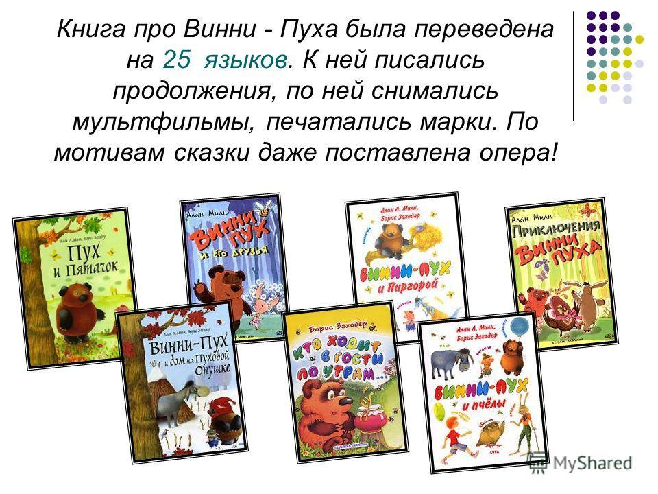 Книга про Винни - Пуха была переведена на 25 языков. К ней писались продолжения, по ней снимались мультфильмы, печатались марки. По мотивам сказки даже поставлена опера!