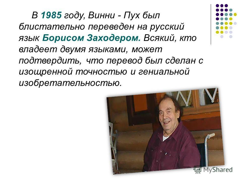 В 1985 году, Винни - Пух был блистательно переведен на русский язык Борисом Заходером. Всякий, кто владеет двумя языками, может подтвердить, что перевод был сделан с изощренной точностью и гениальной изобретательностью.