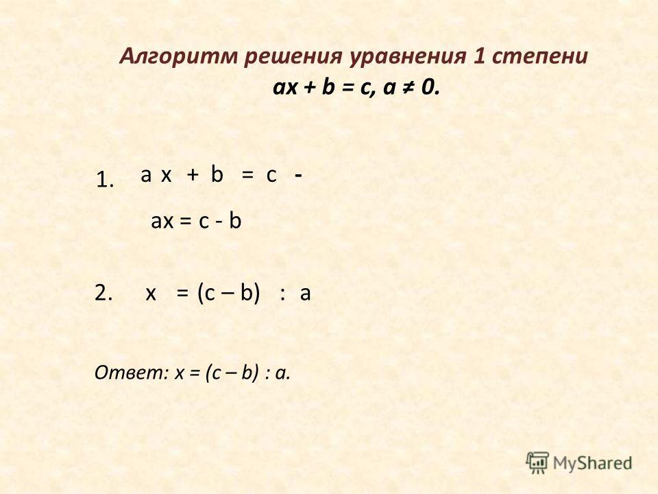 ах = с b+- х=(с – b)а: Алгоритм решения уравнения 1 степени ax + b = c, а 0. 1. 2. ах = с - b Ответ: х = (с – b) : а.