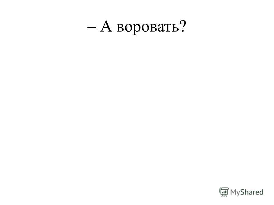 – А воровать?