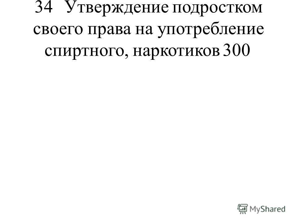 34Утверждение подростком своего права на употребление спиртного, наркотиков300