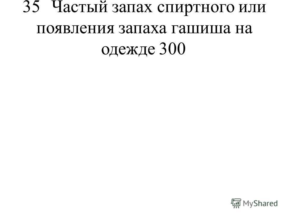 35Частый запах спиртного или появления запаха гашиша на одежде300