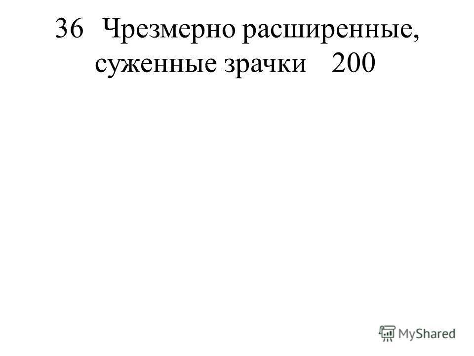 36Чрезмерно расширенные, суженные зрачки200