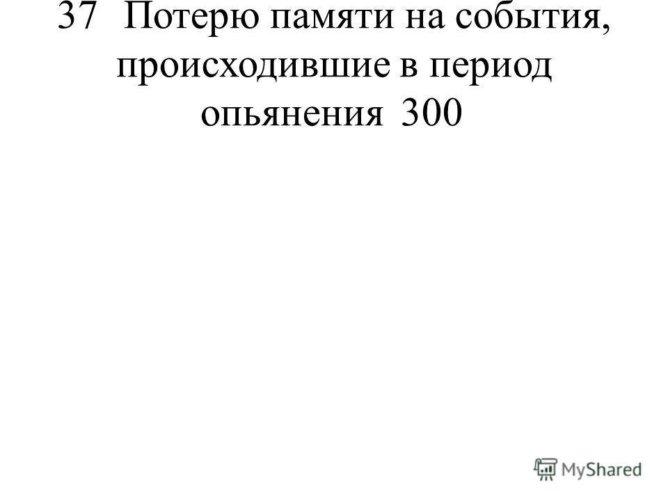 37Потерю памяти на события, происходившие в период опьянения300