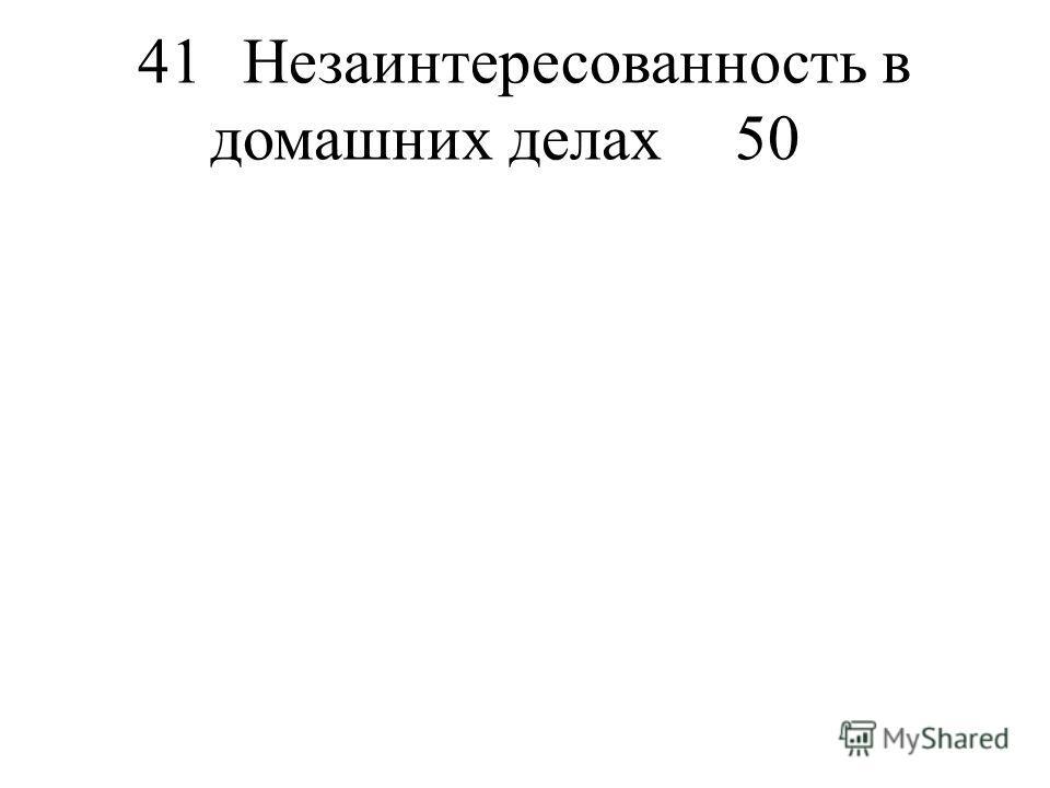 41Незаинтересованность в домашних делах50