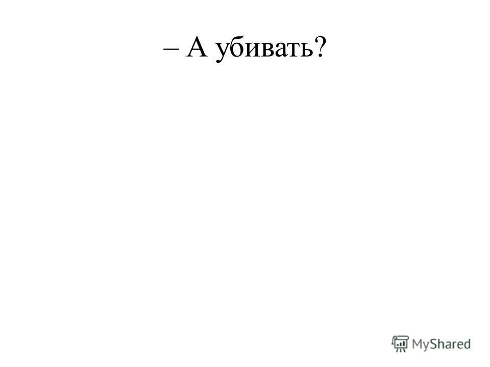 – А убивать?