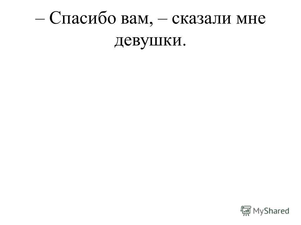 – Спасибо вам, – сказали мне девушки.