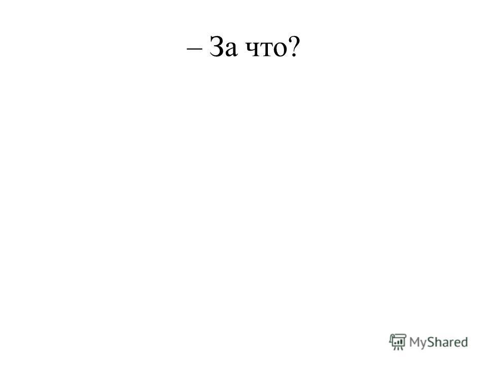 – За что?