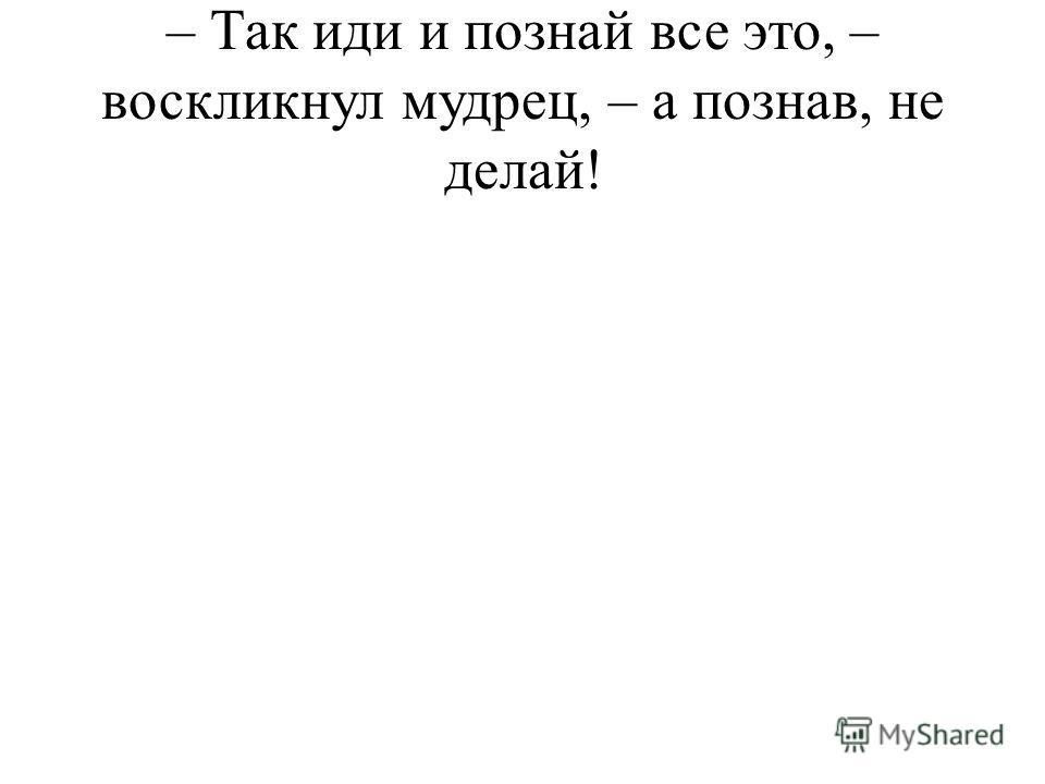 – Так иди и познай все это, – воскликнул мудрец, – а познав, не делай!