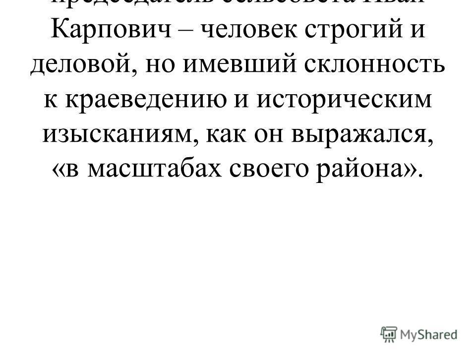 Только в деревне загадка наконец разъяснилась. Раскрыл ее мне председатель сельсовета Иван Карпович – человек строгий и деловой, но имевший склонность к краеведению и историческим изысканиям, как он выражался, «в масштабах своего района».